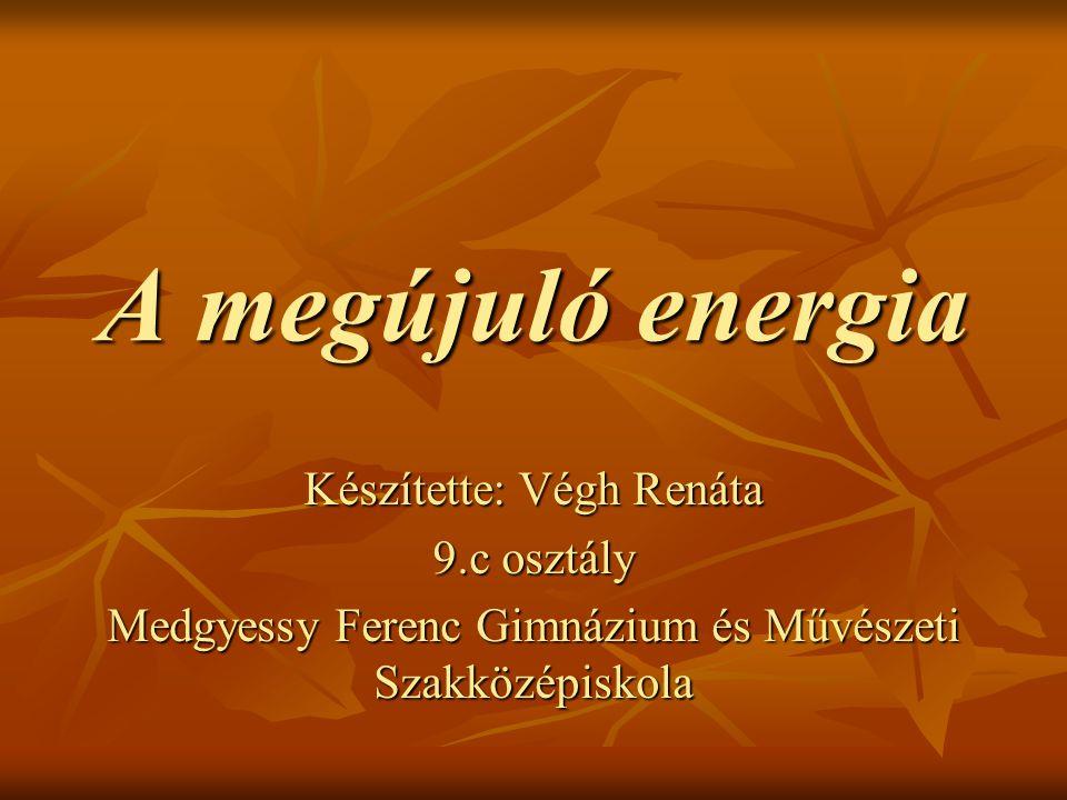 A megújuló energia Készítette: Végh Renáta 9.c osztály