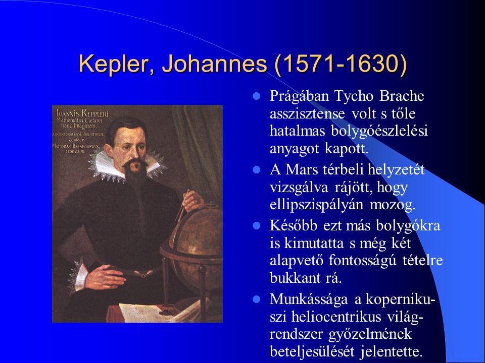 Kepler, Johannes (1571-1630) Prágában Tycho Brache asszisztense volt s tőle hatalmas bolygóészlelési anyagot kapott.