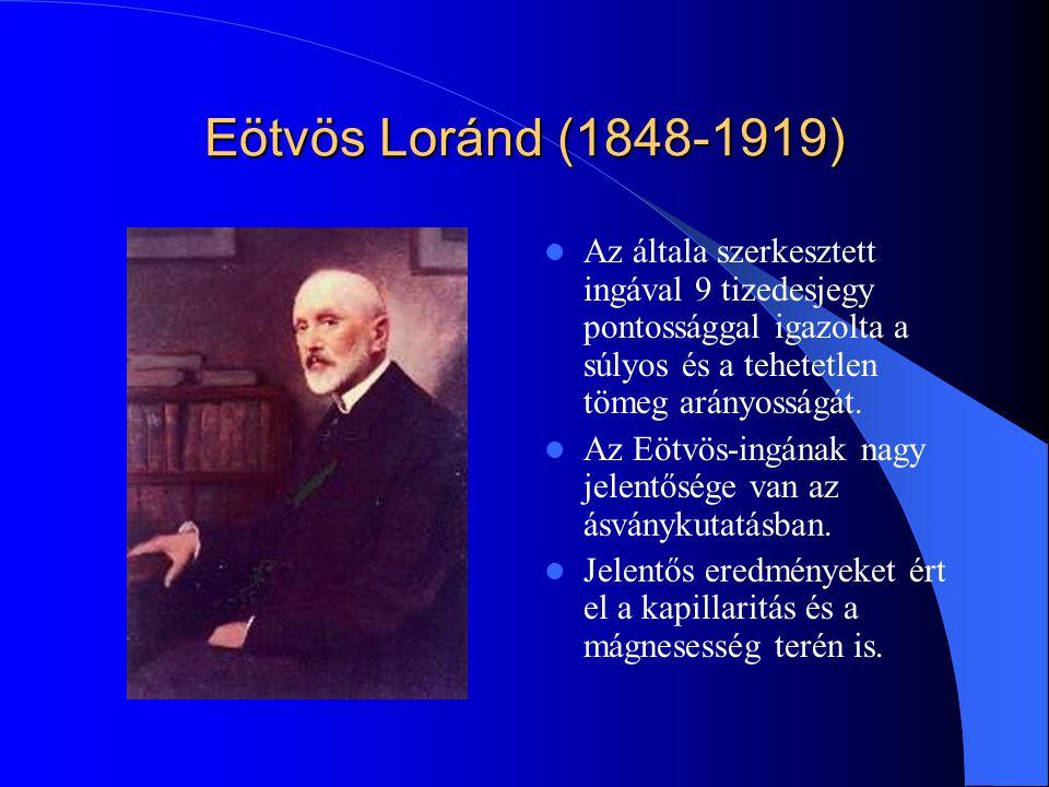Eötvös Loránd (1848-1919) Az általa szerkesztett ingával 9 tizedesjegy pontossággal igazolta a súlyos és a tehetetlen tömeg arányosságát.