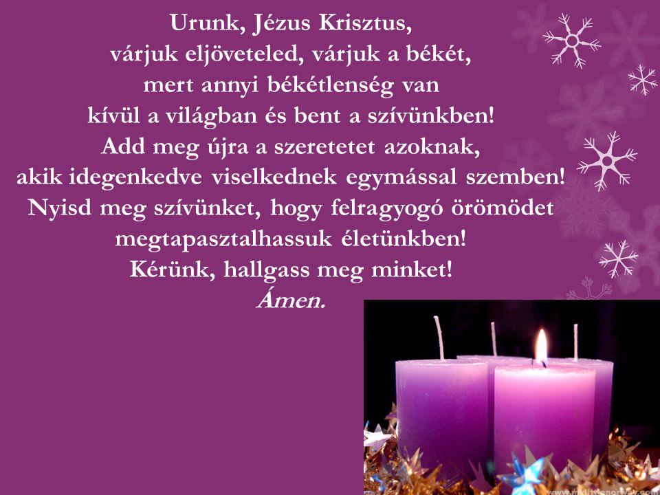 Urunk, Jézus Krisztus, várjuk eljöveteled, várjuk a békét, mert annyi békétlenség van kívül a világban és bent a szívünkben!