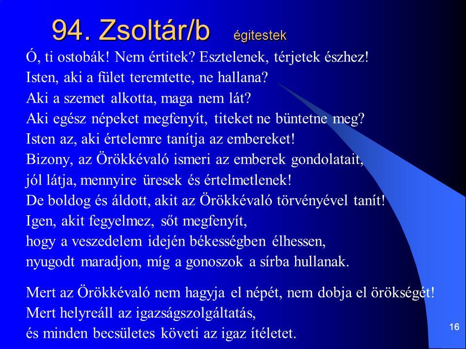 94. Zsoltár/b égitestek Ó, ti ostobák! Nem értitek Esztelenek, térjetek észhez! Isten, aki a fület teremtette, ne hallana