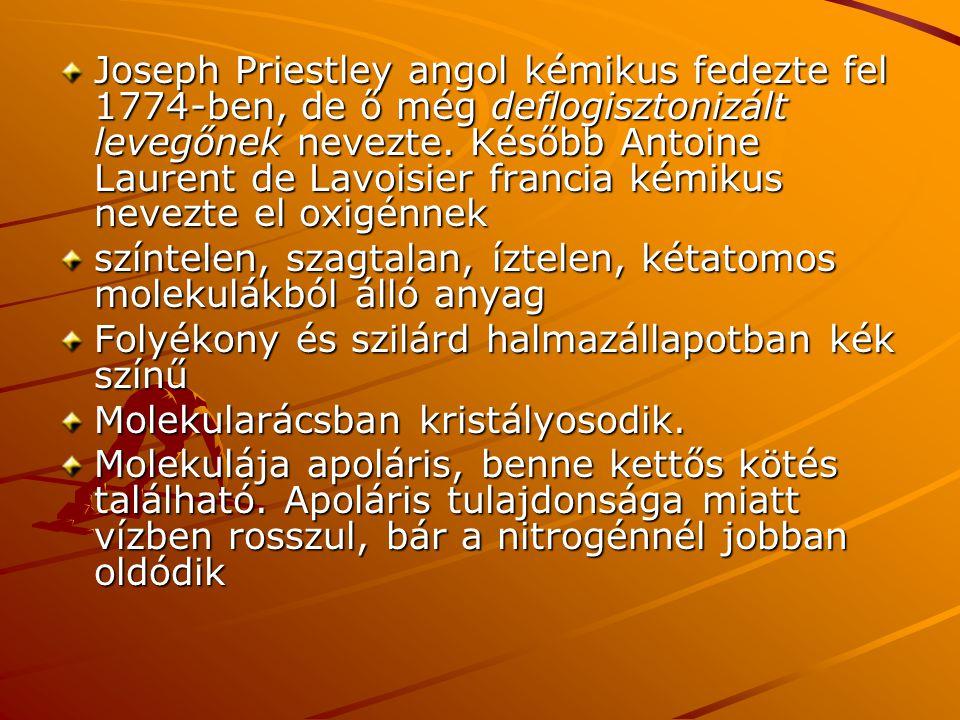 Joseph Priestley angol kémikus fedezte fel 1774-ben, de ő még deflogisztonizált levegőnek nevezte. Később Antoine Laurent de Lavoisier francia kémikus nevezte el oxigénnek