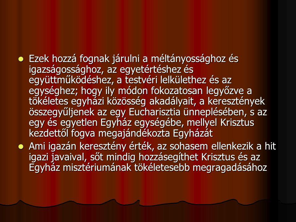 Ezek hozzá fognak járulni a méltányossághoz és igazságossághoz, az egyetértéshez és együttműködéshez, a testvéri lelkülethez és az egységhez; hogy ily módon fokozatosan legyőzve a tökéletes egyházi közösség akadályait, a keresztények összegyűljenek az egy Eucharisztia ünneplésében, s az egy és egyetlen Egyház egységébe, mellyel Krisztus kezdettől fogva megajándékozta Egyházát
