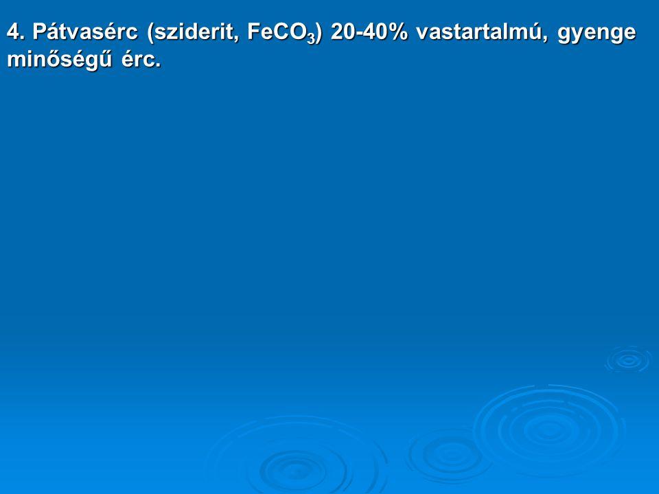 4. Pátvasérc (sziderit, FeCO3) 20-40% vastartalmú, gyenge minőségű érc.