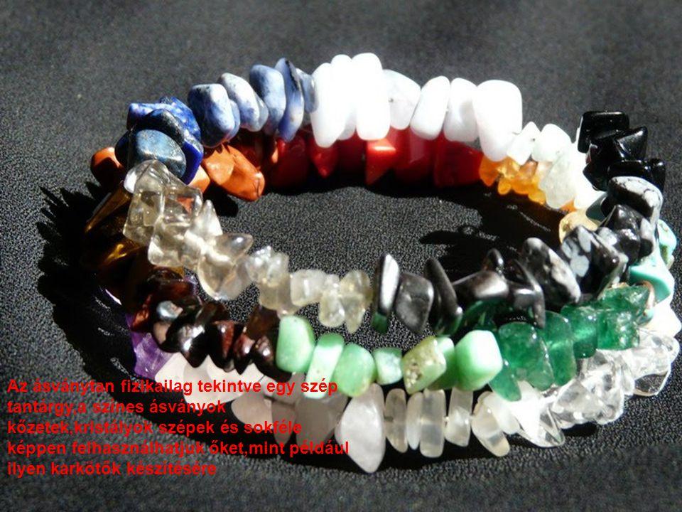 Az ásványtan fizikailag tekintve egy szép tantárgy,a színes ásványok kőzetek,kristályok szépek és sokféle képpen felhasználhatjuk őket,mint például ilyen karkötők készítésére