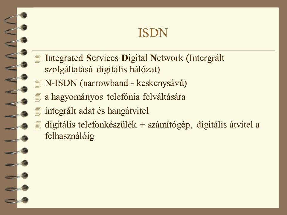ISDN Integrated Services Digital Network (Intergrált szolgáltatású digitális hálózat) N-ISDN (narrowband - keskenysávú)