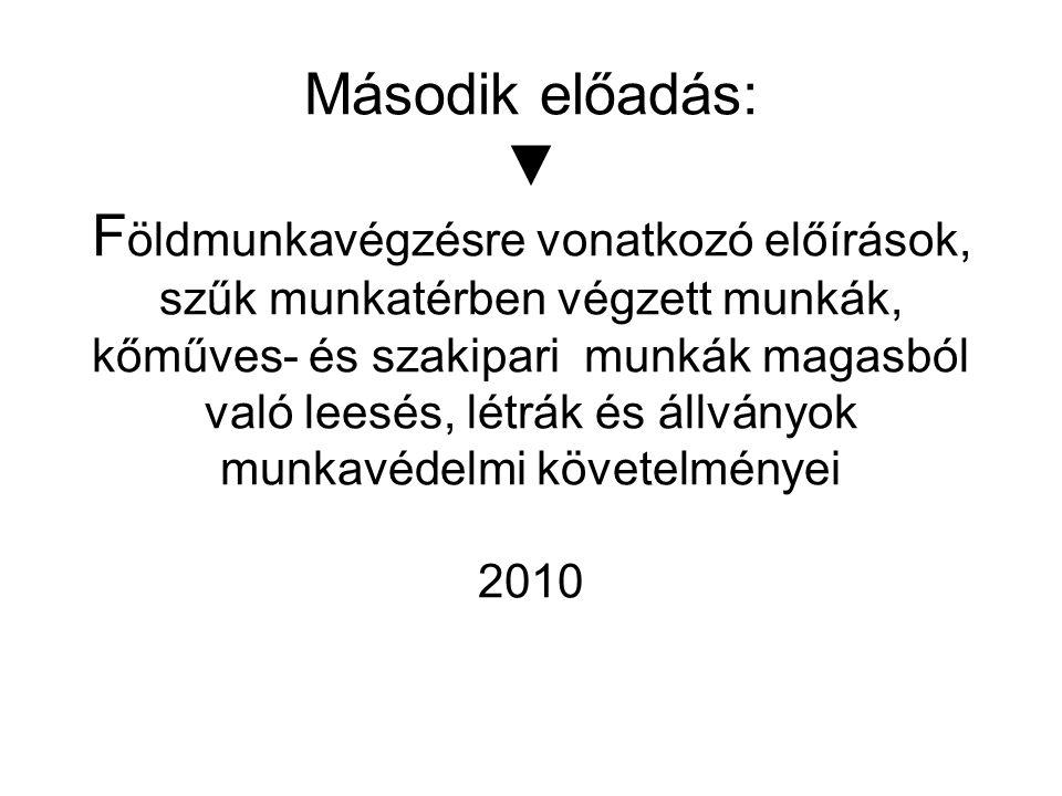 Második előadás: ▼ Földmunkavégzésre vonatkozó előírások, szűk munkatérben végzett munkák, kőműves- és szakipari munkák magasból való leesés, létrák és állványok munkavédelmi követelményei 2010