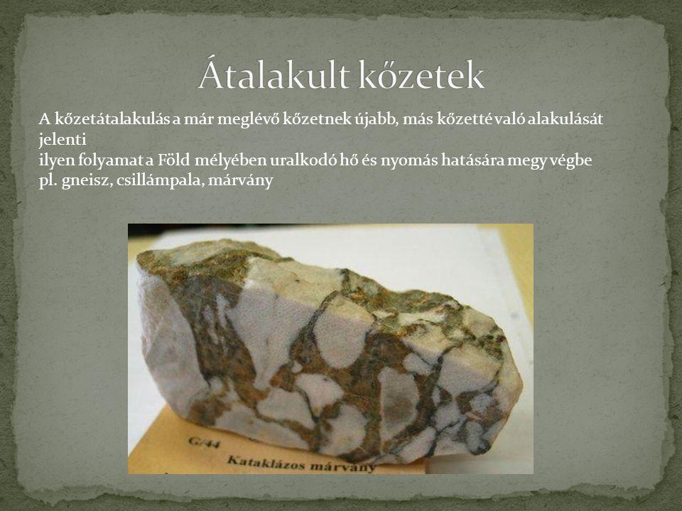 Átalakult kőzetek A kőzetátalakulás a már meglévő kőzetnek újabb, más kőzetté való alakulását jelenti.