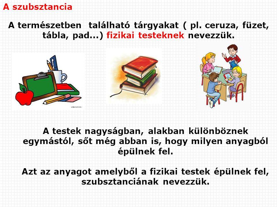 A szubsztancia A természetben található tárgyakat ( pl. ceruza, füzet, tábla, pad...) fizikai testeknek nevezzük.