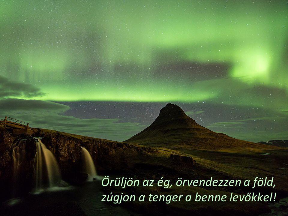 Örüljön az ég, örvendezzen a föld, zúgjon a tenger a benne levőkkel!
