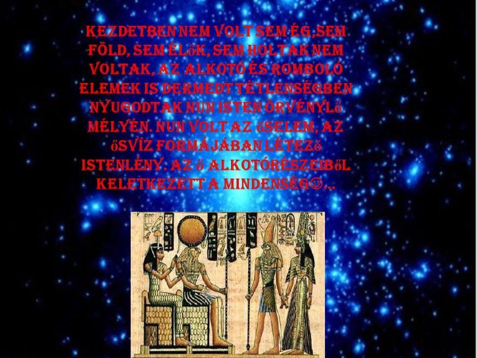 Kezdetben nem volt sem ég,sem föld, sem élők, sem holtak nem voltak, az alkotó és romboló elemek is dermedt tétlenségben nyugodtak Nun isten örvénylő mélyén.