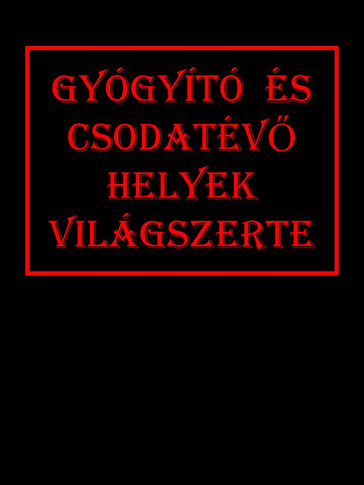 GYÓGYÍTÓ ÉS CSODATÉVŐ HELYEK VILÁGSZERTE