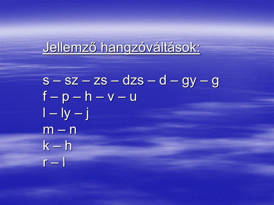 Jellemző hangzóváltások: s – sz – zs – dzs – d – gy – g f – p – h – v – u l – ly – j m – n k – h r – l