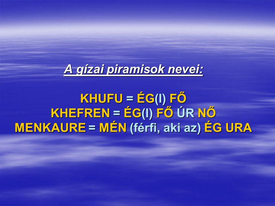A gízai piramisok nevei: KHUFU = ÉG(I) FŐ KHEFREN = ÉG(I) FŐ ÚR NŐ MENKAURE = MÉN (férfi, aki az) ÉG URA