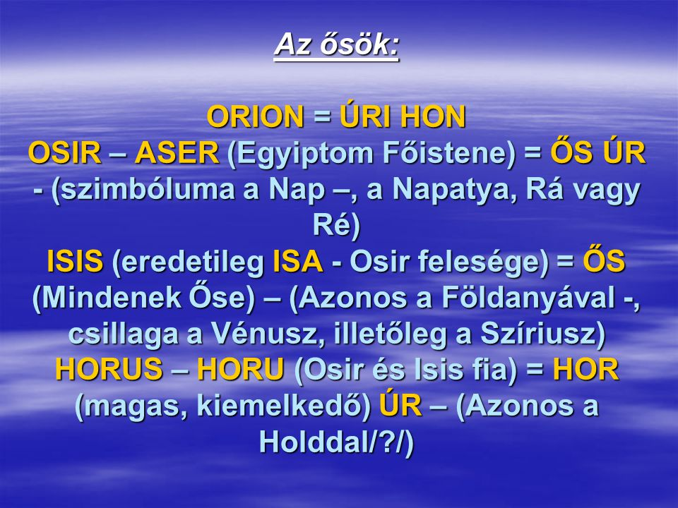 Az ősök: ORION = ÚRI HON OSIR – ASER (Egyiptom Főistene) = ŐS ÚR - (szimbóluma a Nap –, a Napatya, Rá vagy Ré) ISIS (eredetileg ISA - Osir felesége) = ŐS (Mindenek Őse) – (Azonos a Földanyával -, csillaga a Vénusz, illetőleg a Szíriusz) HORUS – HORU (Osir és Isis fia) = HOR (magas, kiemelkedő) ÚR – (Azonos a Holddal/ /)