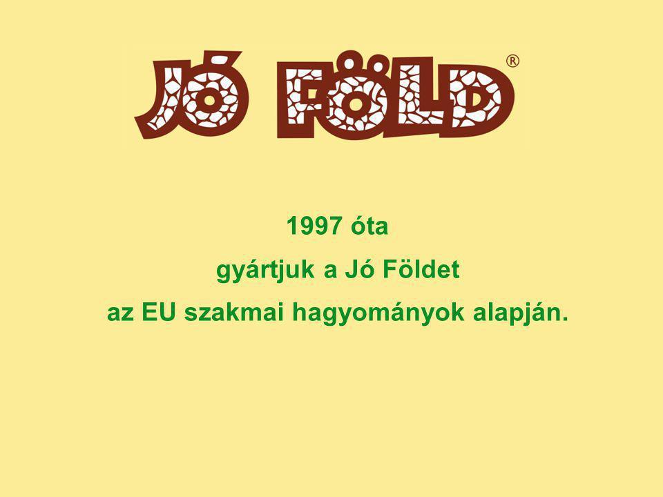 1997 óta gyártjuk a Jó Földet az EU szakmai hagyományok alapján.
