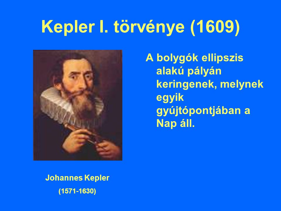 Kepler I. törvénye (1609) A bolygók ellipszis alakú pályán keringenek, melynek egyik gyújtópontjában a Nap áll.