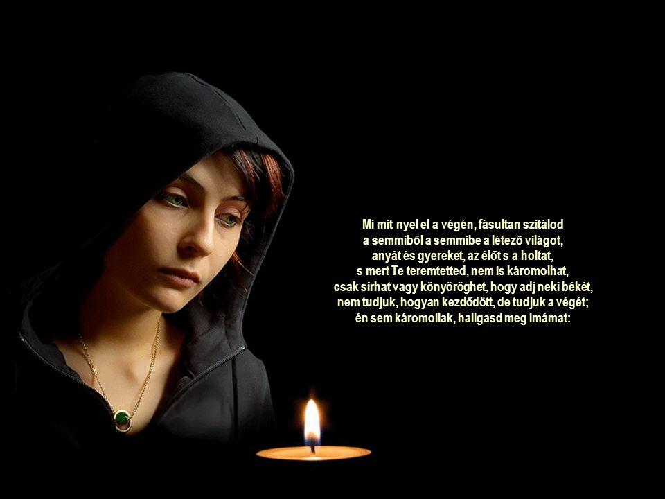 Mi mit nyel el a végén, fásultan szitálod a semmiből a semmibe a létező világot, anyát és gyereket, az élőt s a holtat, s mert Te teremtetted, nem is káromolhat, csak sírhat vagy könyöröghet, hogy adj neki békét, nem tudjuk, hogyan kezdődött, de tudjuk a végét; én sem káromollak, hallgasd meg imámat: