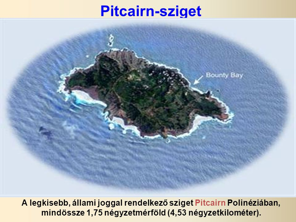 Pitcairn-sziget A legkisebb, állami joggal rendelkező sziget Pitcairn Polinéziában, mindössze 1,75 négyzetmérföld (4,53 négyzetkilométer).