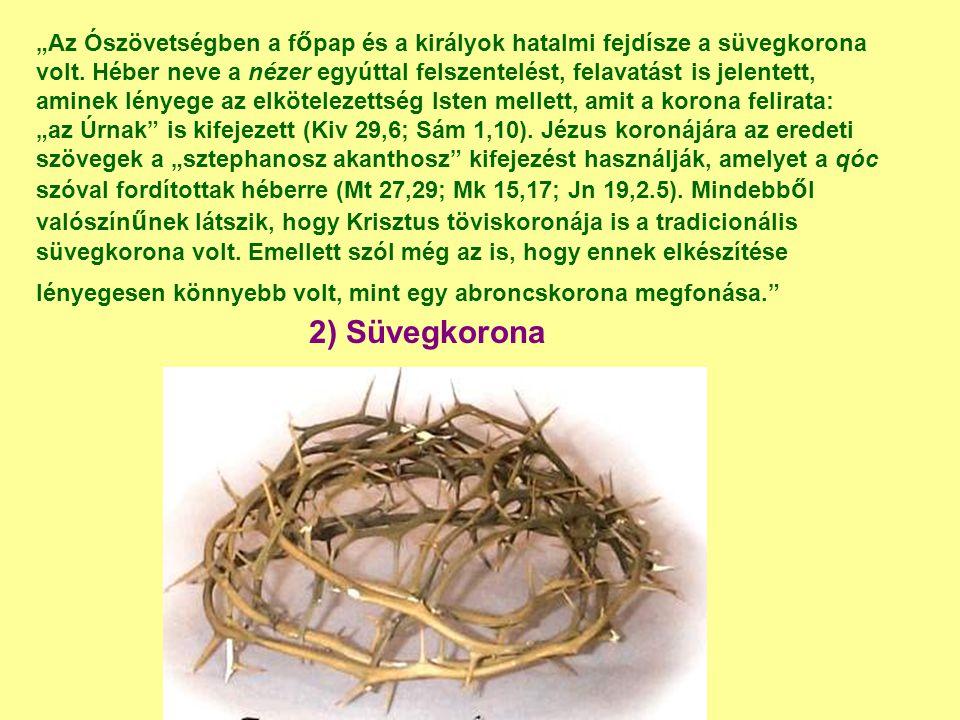 """""""Az Ószövetségben a főpap és a királyok hatalmi fejdísze a süvegkorona volt. Héber neve a nézer egyúttal felszentelést, felavatást is jelentett, aminek lényege az elkötelezettség Isten mellett, amit a korona felirata: """"az Úrnak is kifejezett (Kiv 29,6; Sám 1,10). Jézus koronájára az eredeti szövegek a """"sztephanosz akanthosz kifejezést használják, amelyet a qóc szóval fordítottak héberre (Mt 27,29; Mk 15,17; Jn 19,2.5). Mindebből valószínűnek látszik, hogy Krisztus töviskoronája is a tradicionális süvegkorona volt. Emellett szól még az is, hogy ennek elkészítése lényegesen könnyebb volt, mint egy abroncskorona megfonása."""