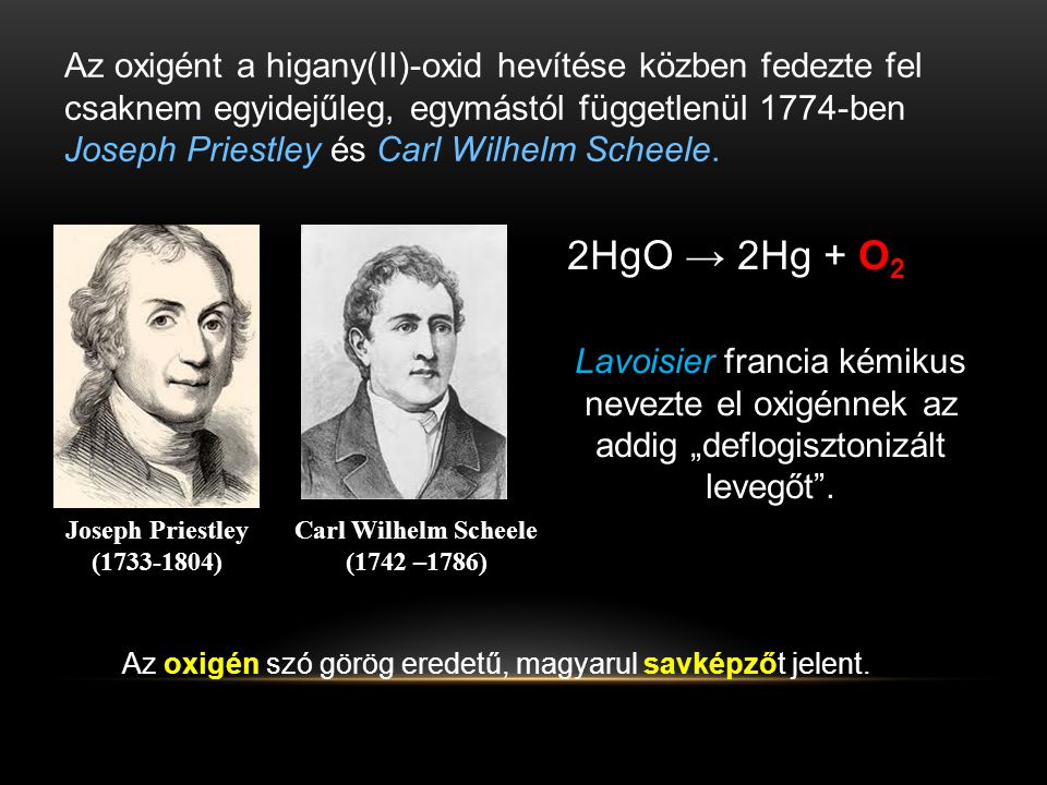 Az oxigént a higany(II)-oxid hevítése közben fedezte fel csaknem egyidejűleg, egymástól függetlenül 1774-ben Joseph Priestley és Carl Wilhelm Scheele.
