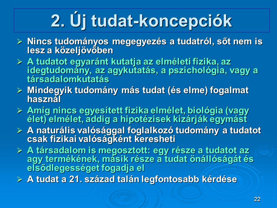 2. Új tudat-koncepciók Nincs tudományos megegyezés a tudatról, sőt nem is lesz a közeljövőben.