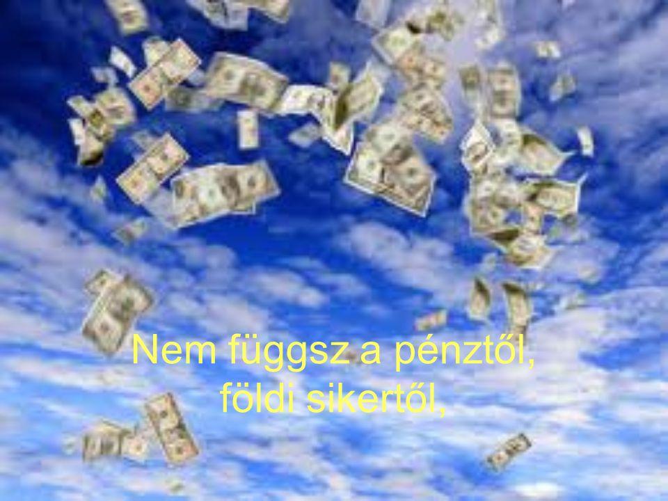 Nem függsz a pénztől, földi sikertől,