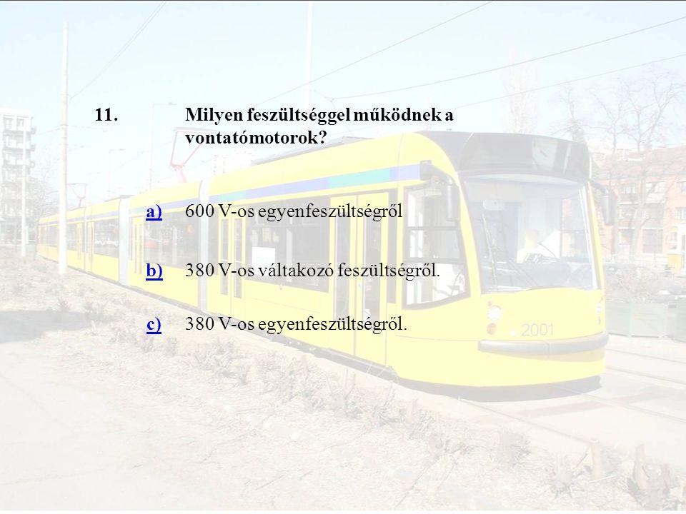 11. Milyen feszültséggel működnek a vontatómotorok a) 600 V-os egyenfeszültségről. b) 380 V-os váltakozó feszültségről.