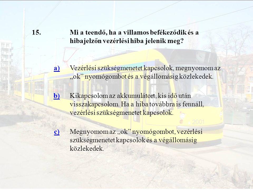 15. Mi a teendő, ha a villamos befékeződik és a hibajelzőn vezérlési hiba jelenik meg a)