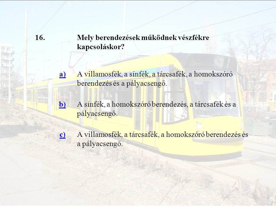 16. Mely berendezések működnek vészfékre kapcsoláskor a) A villamosfék, a sínfék, a tárcsafék, a homokszóró berendezés és a pályacsengő.