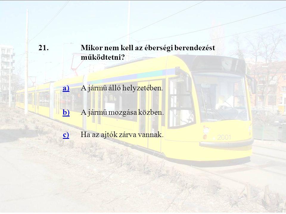 21. Mikor nem kell az éberségi berendezést működtetni a) A jármű álló helyzetében. b) A jármű mozgása közben.