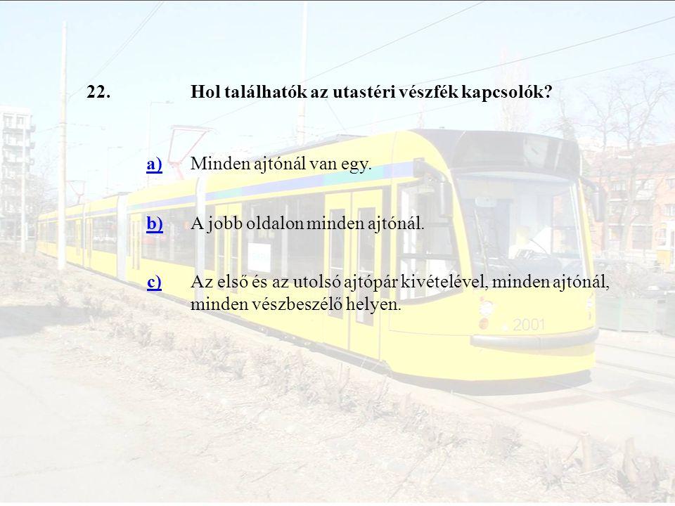 22. Hol találhatók az utastéri vészfék kapcsolók a) Minden ajtónál van egy. b) A jobb oldalon minden ajtónál.
