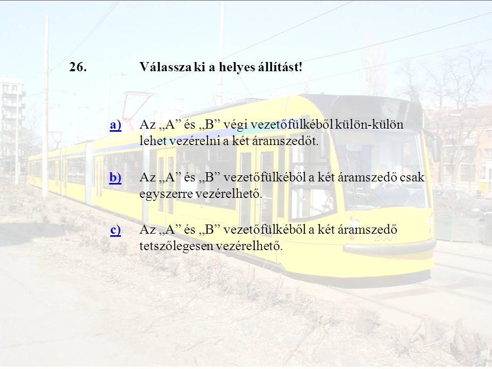 """26. Válassza ki a helyes állítást! a) Az """"A és """"B végi vezetőfülkéből külön-külön lehet vezérelni a két áramszedőt."""