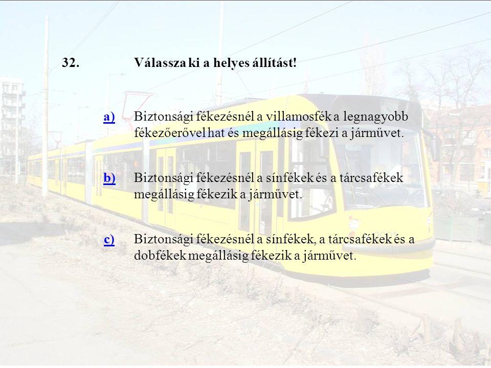 32. Válassza ki a helyes állítást! a) Biztonsági fékezésnél a villamosfék a legnagyobb fékezőerővel hat és megállásig fékezi a járművet.