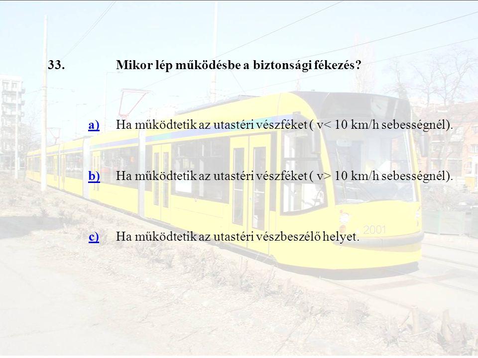 33. Mikor lép működésbe a biztonsági fékezés a) Ha működtetik az utastéri vészféket ( v< 10 km/h sebességnél).