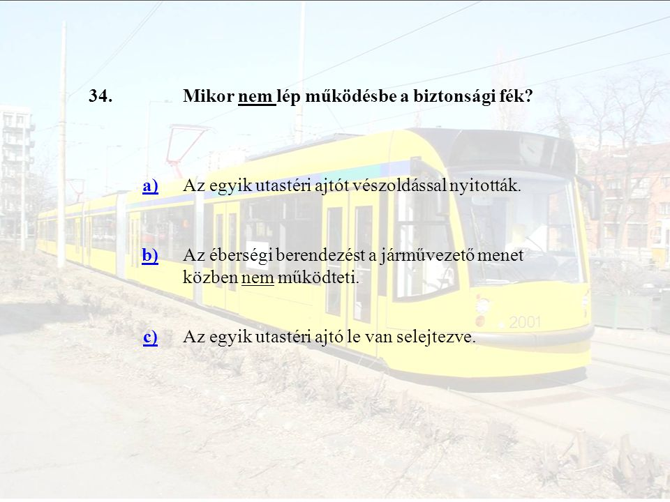 34. Mikor nem lép működésbe a biztonsági fék a) Az egyik utastéri ajtót vészoldással nyitották. b)
