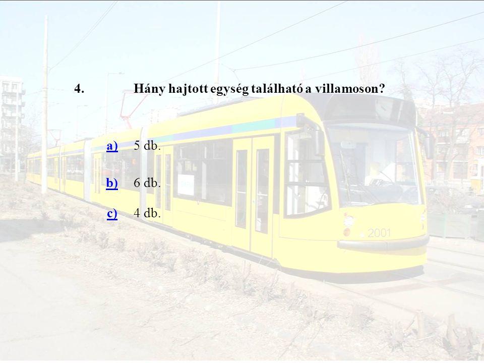 4. Hány hajtott egység található a villamoson a) 5 db. b) 6 db. c) 4 db.