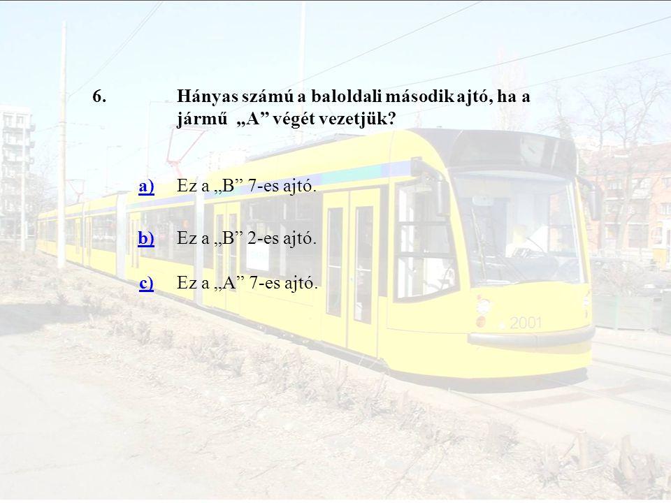 """6. Hányas számú a baloldali második ajtó, ha a jármű """"A végét vezetjük a) Ez a """"B 7-es ajtó. b)"""
