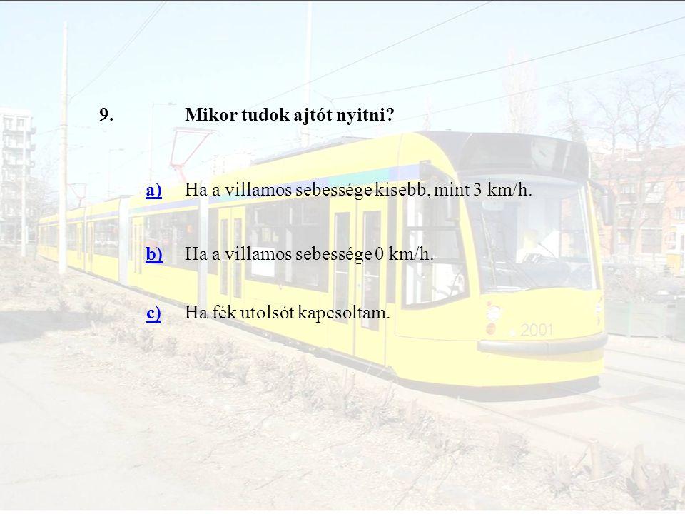 9. Mikor tudok ajtót nyitni a) Ha a villamos sebessége kisebb, mint 3 km/h. b) Ha a villamos sebessége 0 km/h.