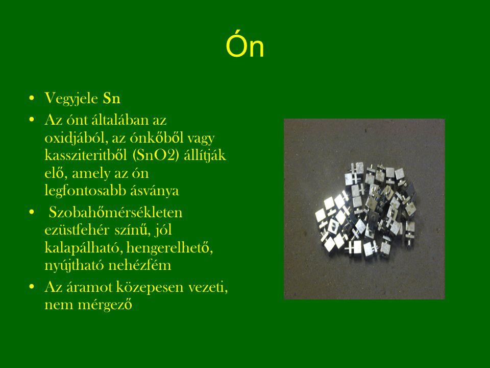 Ón Vegyjele Sn. Az ónt általában az oxidjából, az ónkőből vagy kassziteritből (SnO2) állítják elő, amely az ón legfontosabb ásványa.