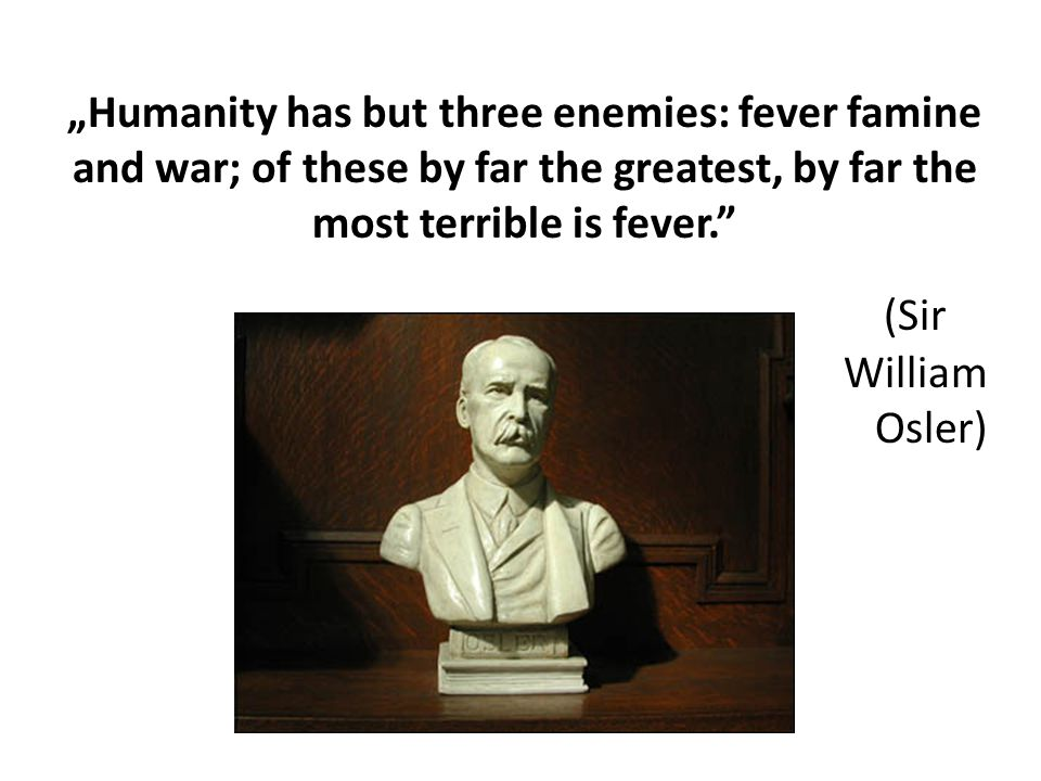 """Humanity has but three enemies: fever famine and war; of these by far the greatest, by far the most terrible is fever."
