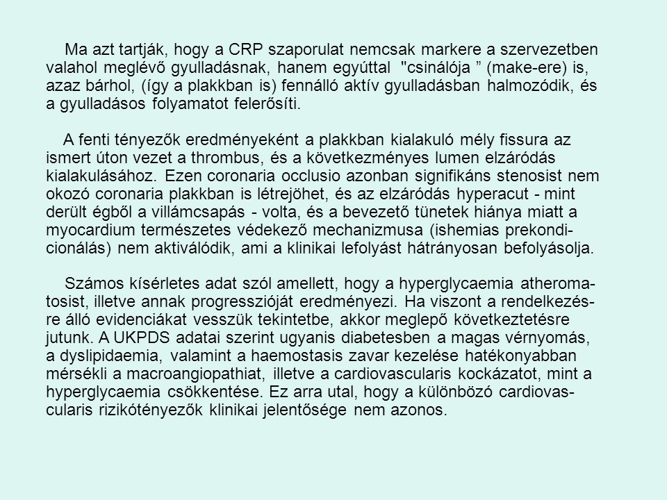 Ma azt tartják, hogy a CRP szaporulat nemcsak markere a szervezetben valahol meglévő gyulladásnak, hanem egyúttal csinálója (make-ere) is, azaz bárhol, (így a plakkban is) fennálló aktív gyulladásban halmozódik, és a gyulladásos folyamatot felerősíti.