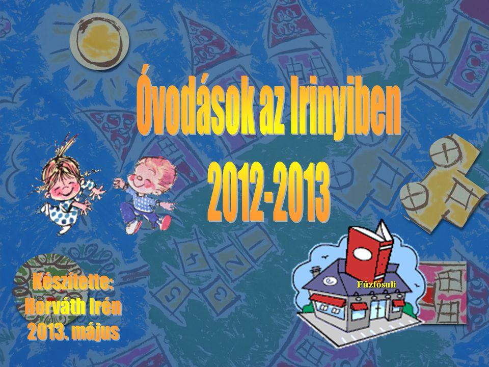 Óvodások az Irinyiben 2012-2013 Készítette: Horváth Irén 2013. május