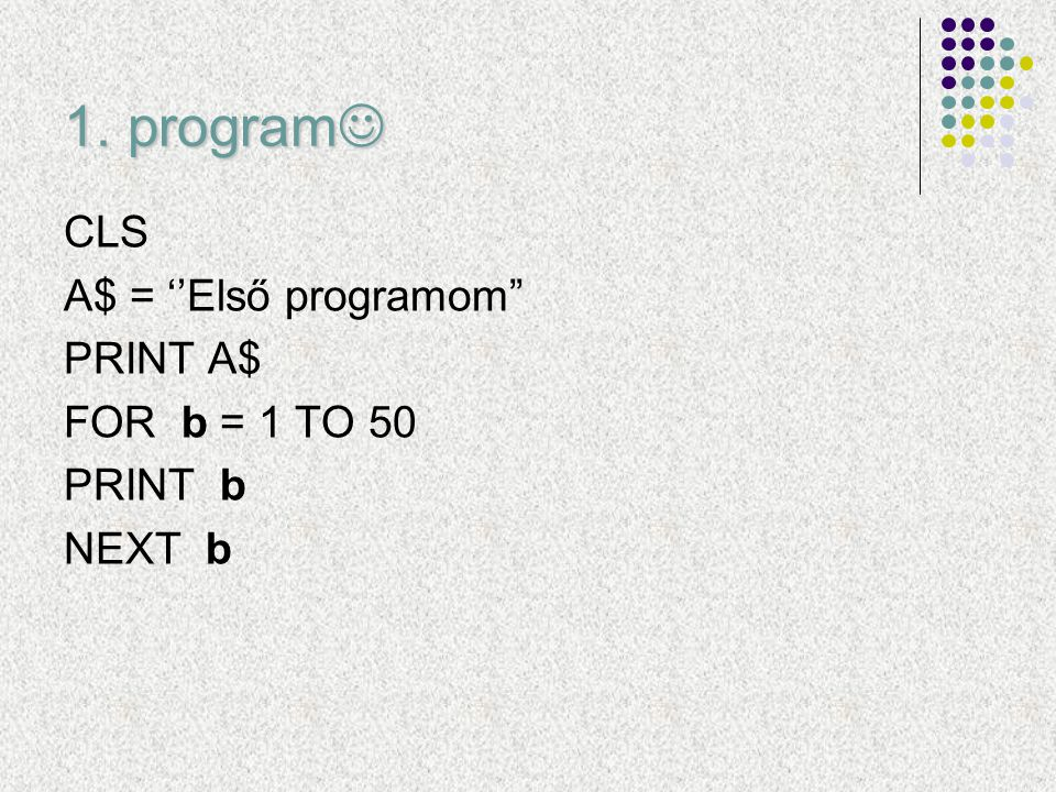 1. program CLS A$ = ''Első programom PRINT A$ FOR b = 1 TO 50