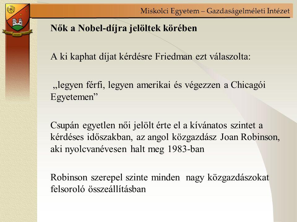 """Nők a Nobel-díjra jelöltek körében A ki kaphat díjat kérdésre Friedman ezt válaszolta: """"legyen férfi, legyen amerikai és végezzen a Chicagói Egyetemen Csupán egyetlen női jelölt érte el a kívánatos szintet a kérdéses időszakban, az angol közgazdász Joan Robinson, aki nyolcvanévesen halt meg 1983-ban Robinson szerepel szinte minden nagy közgazdászokat felsoroló összeállításban"""