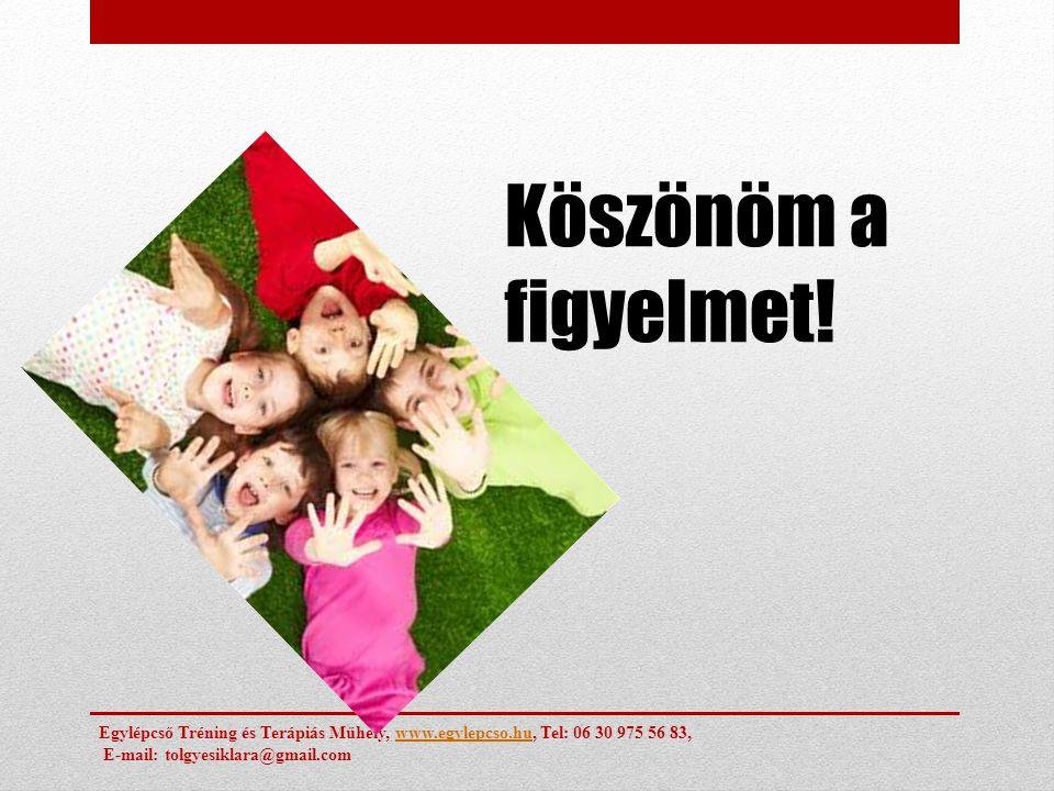 Köszönöm a figyelmet! Egylépcső Tréning és Terápiás Műhely, www.egylepcso.hu, Tel: 06 30 975 56 83,