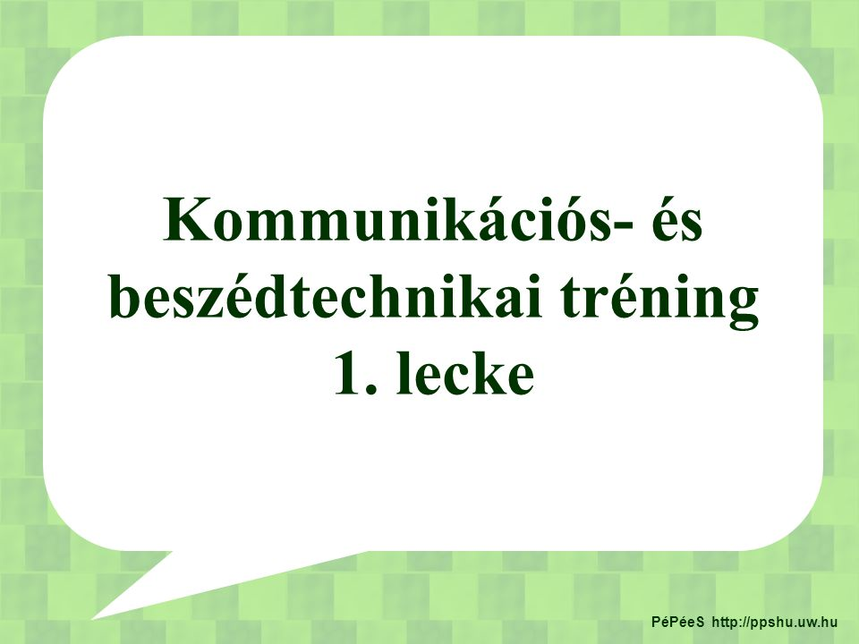 Kommunikációs- és beszédtechnikai tréning PéPéeS http://ppshu.uw.hu
