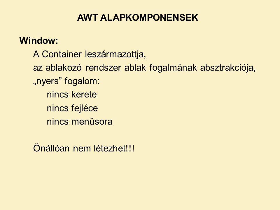 AWT ALAPKOMPONENSEK Window: A Container leszármazottja, az ablakozó rendszer ablak fogalmának absztrakciója,