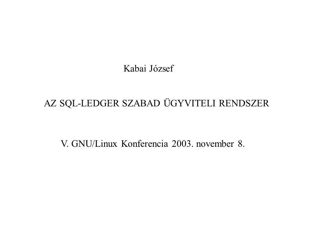 Kabai József AZ SQL-LEDGER SZABAD ÜGYVITELI RENDSZER V. GNU/Linux Konferencia 2003. november 8.