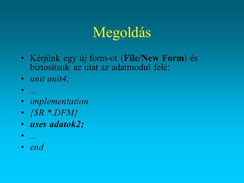 Megoldás Kérjünk egy új form-ot (File/New Form) és biztosítsuk az utat az adatmodul felé: unit unit4;